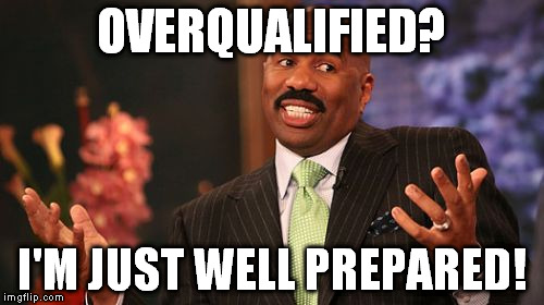 Steve Harvey Meme | OVERQUALIFIED? I'M JUST WELL PREPARED! | image tagged in memes,steve harvey | made w/ Imgflip meme maker