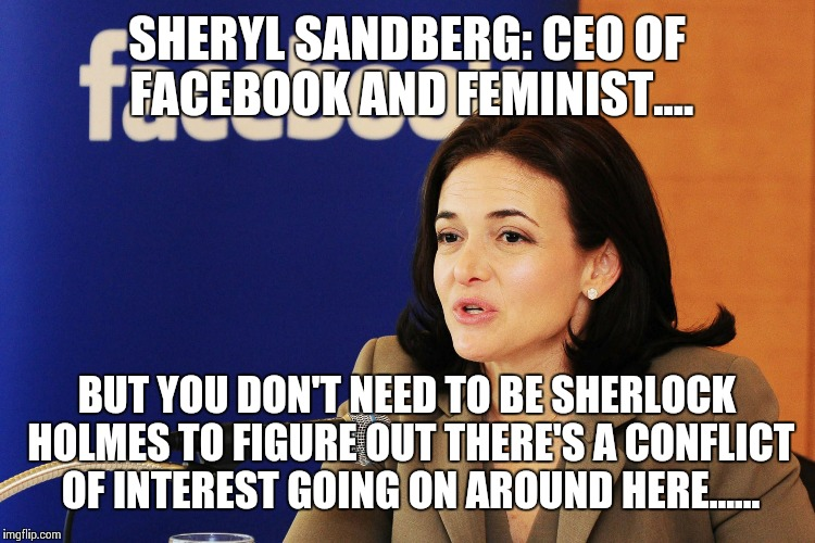 Sheryl sandberg | SHERYL SANDBERG: CEO OF FACEBOOK AND FEMINIST.... BUT YOU DON'T NEED TO BE SHERLOCK HOLMES TO FIGURE OUT THERE'S A CONFLICT OF INTEREST GOIN | image tagged in sheryl sandberg | made w/ Imgflip meme maker