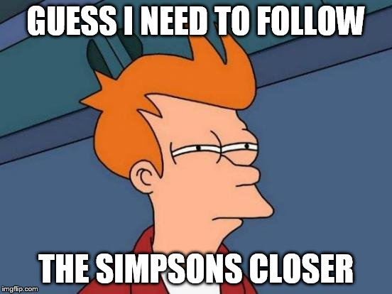 Futurama Fry Meme | GUESS I NEED TO FOLLOW THE SIMPSONS CLOSER | image tagged in memes,futurama fry | made w/ Imgflip meme maker