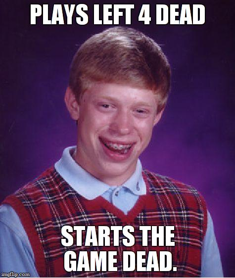 Bad Luck Brian Meme | PLAYS LEFT 4 DEAD STARTS THE GAME DEAD. | image tagged in memes,bad luck brian | made w/ Imgflip meme maker