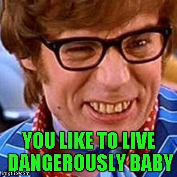 YOU LIKE TO LIVE DANGEROUSLY BABY | made w/ Imgflip meme maker
