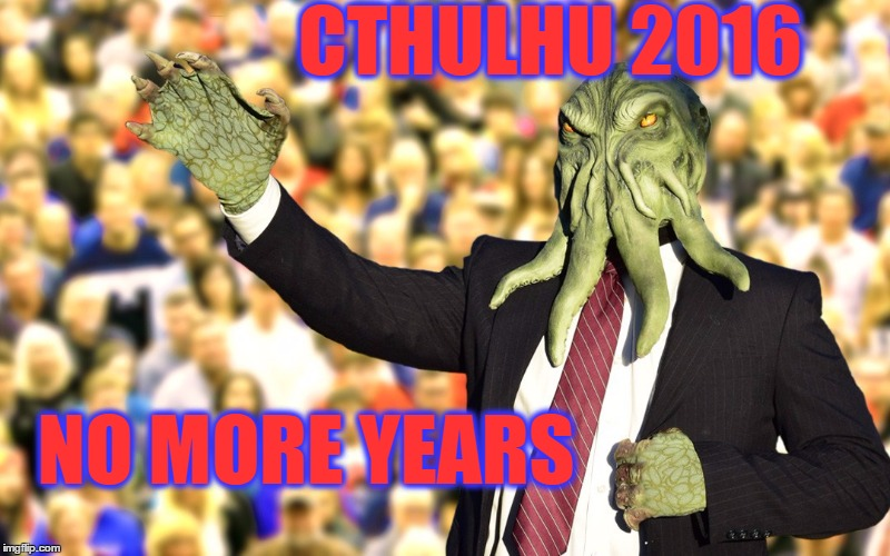 cthulhu 2016 | CTHULHU 2016 NO MORE YEARS | image tagged in trump,drumpf,cthulhu,bernie,hillary,elections | made w/ Imgflip meme maker