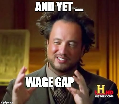 Ancient Aliens Meme | AND YET .... WAGE GAP | image tagged in memes,ancient aliens | made w/ Imgflip meme maker