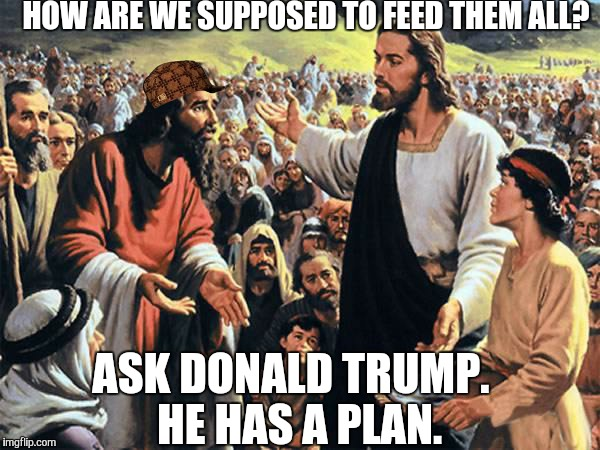 Donald Trump will help deliver us from reliance on the State. |  HOW ARE WE SUPPOSED TO FEED THEM ALL? ASK DONALD TRUMP.  HE HAS A PLAN. | image tagged in jesus feeds the thousands,trump 2016,election 2016,charity,socialism,statism | made w/ Imgflip meme maker
