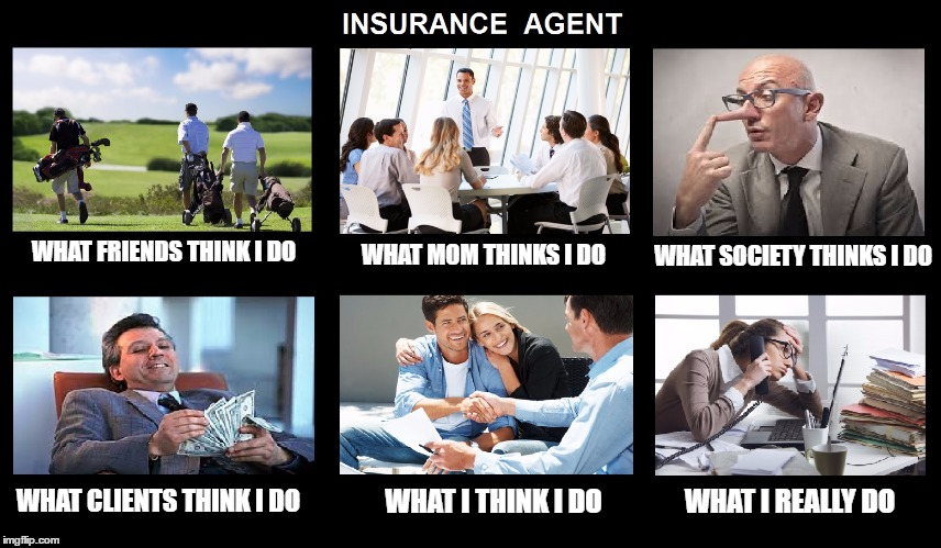 WHAT FRIENDS THINK I DO WHAT MOM THINKS I DO WHAT SOCIETY THINKS I DO WHAT CLIENTS THINK I DO WHAT I THINK I DO WHAT I REALLY DO | image tagged in what i really do,insurance,agent,money,work,overworked | made w/ Imgflip meme maker