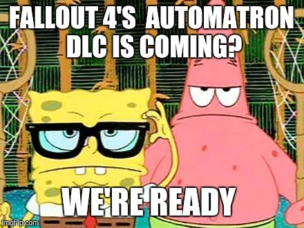 Badass Spongebob and Patrick | FALLOUT 4'S  AUTOMATRON DLC IS COMING? WE'RE READY | image tagged in badass spongebob and patrick | made w/ Imgflip meme maker