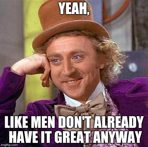 YEAH, LIKE MEN DON'T ALREADY HAVE IT GREAT ANYWAY | image tagged in memes,creepy condescending wonka | made w/ Imgflip meme maker