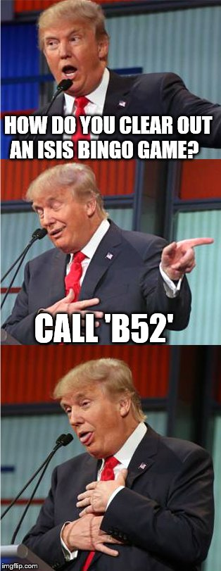 Bad Pun Trump | HOW DO YOU CLEAR OUT AN ISIS BINGO GAME? CALL 'B52' | image tagged in bad pun trump | made w/ Imgflip meme maker