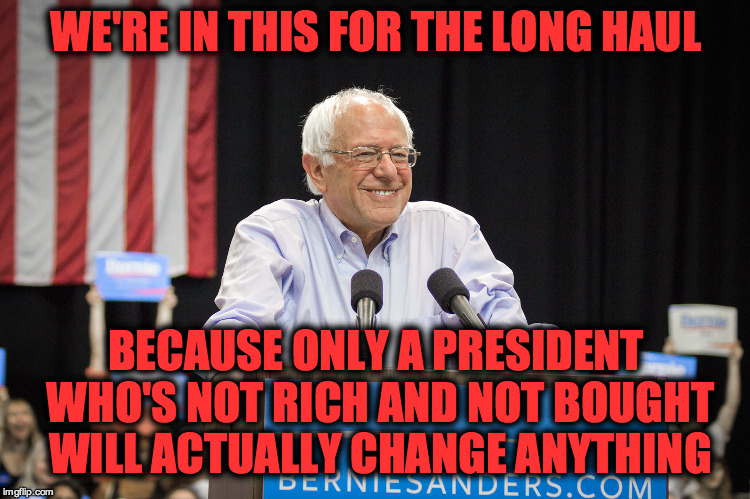 Only Bernie Will Change Anything |  WE'RE IN THIS FOR THE LONG HAUL; BECAUSE ONLY A PRESIDENT WHO'S NOT RICH AND NOT BOUGHT WILL ACTUALLY CHANGE ANYTHING | image tagged in bernie sanders,not rich,not bought,will change things,vote bernie sanders,in this for the long haul | made w/ Imgflip meme maker