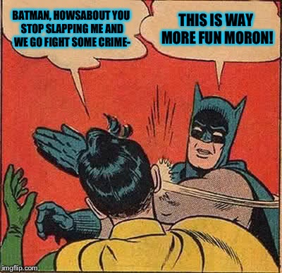 Batman Slapping Robin Meme | BATMAN, HOWSABOUT YOU STOP SLAPPING ME AND WE GO FIGHT SOME CRIME- THIS IS WAY MORE FUN MORON! | image tagged in memes,batman slapping robin | made w/ Imgflip meme maker