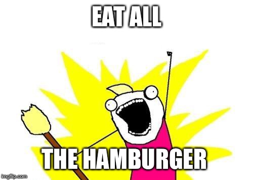 X All The Y Meme | EAT ALL THE HAMBURGER | image tagged in memes,x all the y | made w/ Imgflip meme maker