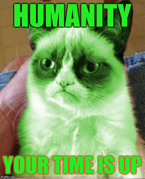 Radioactive Grumpy | HUMANITY YOUR TIME IS UP | image tagged in radioactive grumpy | made w/ Imgflip meme maker