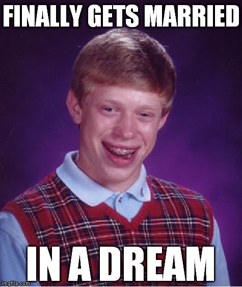 Bad Luck Brian Meme | FINALLY GETS MARRIED IN A DREAM | image tagged in memes,bad luck brian | made w/ Imgflip meme maker
