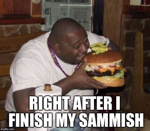 RIGHT AFTER I FINISH MY SAMMISH | made w/ Imgflip meme maker