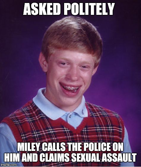 Bad Luck Brian Meme | ASKED POLITELY MILEY CALLS THE POLICE ON HIM AND CLAIMS SEXUAL ASSAULT | image tagged in memes,bad luck brian | made w/ Imgflip meme maker