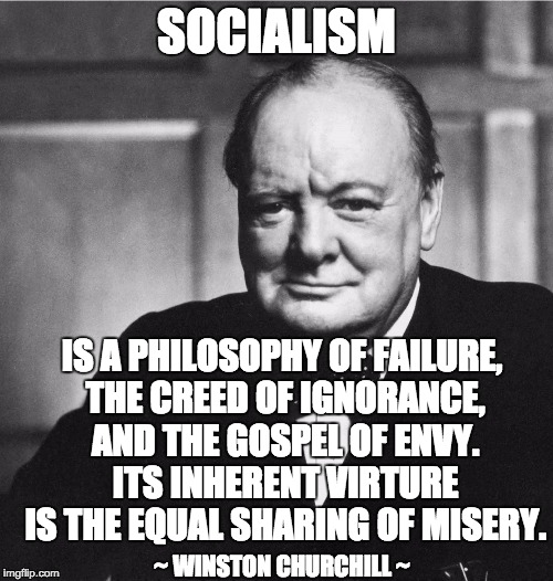 Churchill | SOCIALISM IS A PHILOSOPHY OF FAILURE, THE CREED OF IGNORANCE, AND THE GOSPEL OF ENVY. ITS INHERENT VIRTURE IS THE EQUAL SHARING OF MISERY. ~ | image tagged in churchill | made w/ Imgflip meme maker