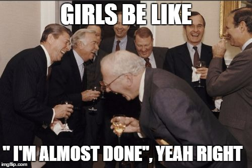 "Girls don't mean it | GIRLS BE LIKE "" I'M ALMOST DONE"", YEAH RIGHT 