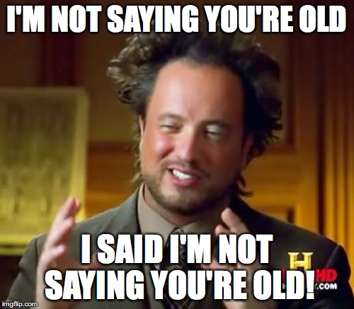Ancient Aliens Meme | I'M NOT SAYING YOU'RE OLD I SAID I'M NOT SAYING YOU'RE OLD! | image tagged in memes,ancient aliens | made w/ Imgflip meme maker