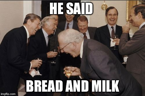 Laughing Men In Suits Meme | HE SAID BREAD AND MILK | image tagged in memes,laughing men in suits | made w/ Imgflip meme maker