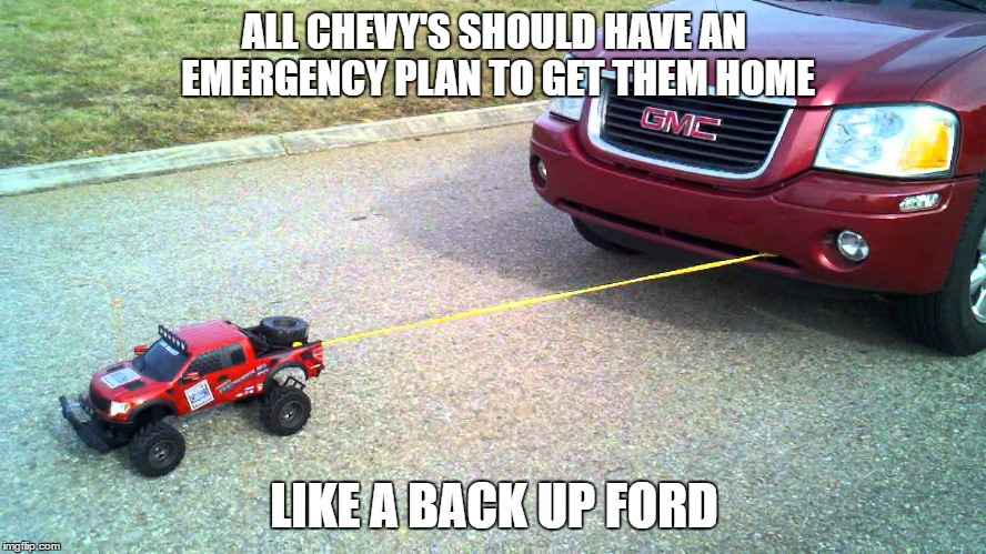 ALL CHEVY'S SHOULD HAVE AN EMERGENCY PLAN TO GET THEM HOME; LIKE A BACK UP FORD | image tagged in chevy sucks,ford truck,funny,car memes | made w/ Imgflip meme maker