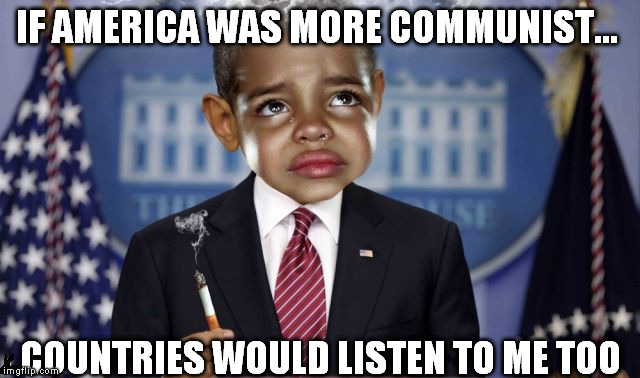 IF AMERICA WAS MORE COMMUNIST... COUNTRIES WOULD LISTEN TO ME TOO | made w/ Imgflip meme maker