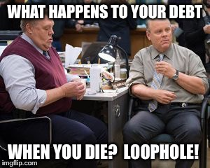 Debt loophole | WHAT HAPPENS TO YOUR DEBT WHEN YOU DIE? LOOPHOLE! | image tagged in brooklyn nine nine | made w/ Imgflip meme maker