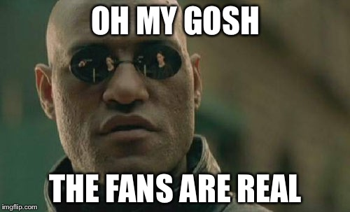Matrix Morpheus Meme | OH MY GOSH THE FANS ARE REAL | image tagged in memes,matrix morpheus | made w/ Imgflip meme maker