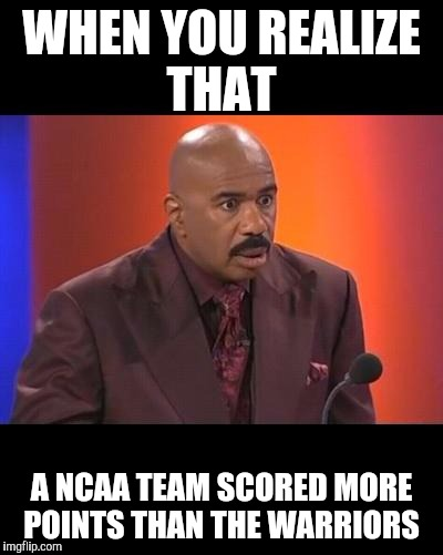 When you realize |  WHEN YOU REALIZE THAT; A NCAA TEAM SCORED MORE POINTS THAN THE WARRIORS | image tagged in when you realize | made w/ Imgflip meme maker