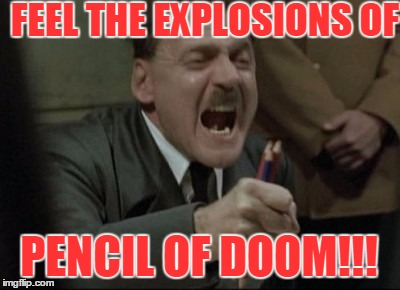 Hitler Downfall | FEEL THE EXPLOSIONS OF PENCIL OF DOOM!!! | image tagged in hitler downfall | made w/ Imgflip meme maker