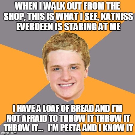 Advice Peeta | WHEN I WALK OUT FROM THE SHOP, THIS IS WHAT I SEE, KATNISS EVERDEEN IS STARING AT ME I HAVE A LOAF OF BREAD AND I'M NOT AFRAID TO THROW IT T | image tagged in memes,advice peeta | made w/ Imgflip meme maker
