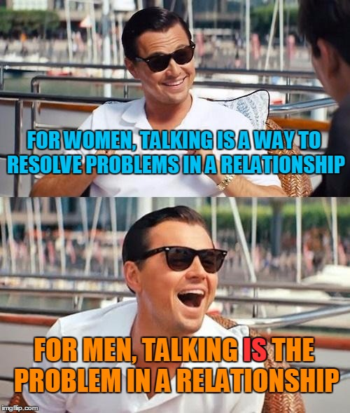 Vive la difference | FOR WOMEN, TALKING IS A WAY TO RESOLVE PROBLEMS IN A RELATIONSHIP FOR MEN, TALKING IS THE PROBLEM IN A RELATIONSHIP IS | image tagged in memes,funny,leonardo dicaprio wolf of wall street,men and women,relationships | made w/ Imgflip meme maker