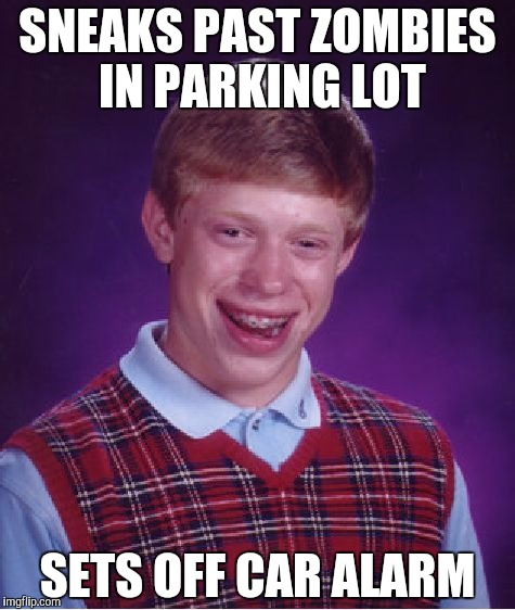 Bad Luck Brian | SNEAKS PAST ZOMBIES IN PARKING LOT SETS OFF CAR ALARM | image tagged in memes,bad luck brian | made w/ Imgflip meme maker