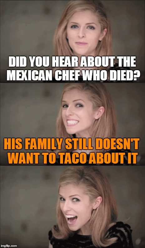 DID YOU HEAR ABOUT THE MEXICAN CHEF WHO DIED? HIS FAMILY STILL DOESN'T WANT TO TACO ABOUT IT | made w/ Imgflip meme maker
