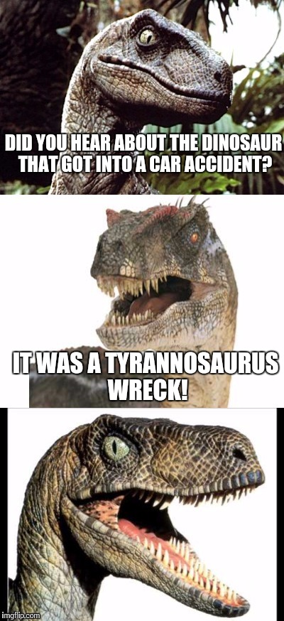 Bad Pun Velociraptor | DID YOU HEAR ABOUT THE DINOSAUR THAT GOT INTO A CAR ACCIDENT? IT WAS A TYRANNOSAURUS WRECK! | image tagged in bad pun velociraptor | made w/ Imgflip meme maker