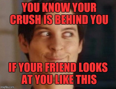 Spiderman Peter Parker | YOU KNOW YOUR CRUSH IS BEHIND YOU IF YOUR FRIEND LOOKS AT YOU LIKE THIS | image tagged in memes,spiderman peter parker | made w/ Imgflip meme maker