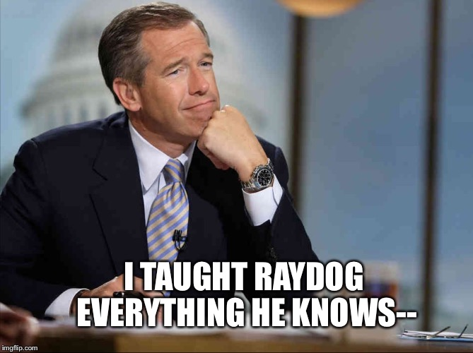 Brian Williams Fondly Remembers | I TAUGHT RAYDOG EVERYTHING HE KNOWS-- | image tagged in brian williams fondly remembers | made w/ Imgflip meme maker