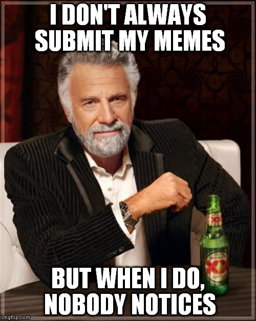 The Most Interesting Man In The World Meme | I DON'T ALWAYS SUBMIT MY MEMES BUT WHEN I DO, NOBODY NOTICES | image tagged in memes,the most interesting man in the world | made w/ Imgflip meme maker