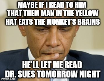 MAYBE IF I READ TO HIM THAT THEM MAN IN THE YELLOW HAT EATS THE MONKEY'S BRAINS HE'LL LET ME READ DR. SUES TOMORROW NIGHT | made w/ Imgflip meme maker