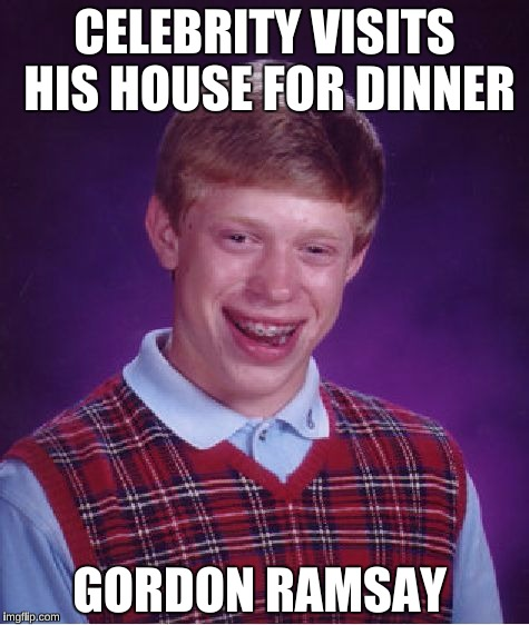 Bad Luck Brian Meme | CELEBRITY VISITS HIS HOUSE FOR DINNER GORDON RAMSAY | image tagged in memes,bad luck brian | made w/ Imgflip meme maker