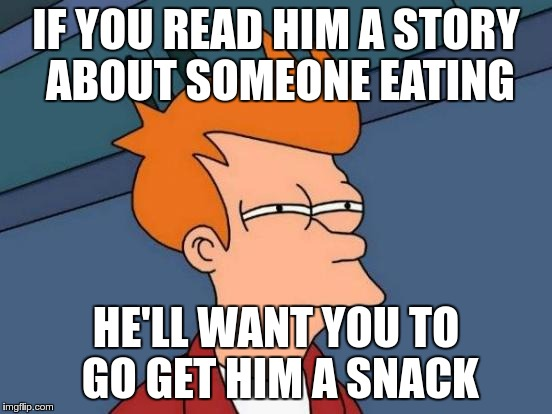 Futurama Fry Meme | IF YOU READ HIM A STORY ABOUT SOMEONE EATING HE'LL WANT YOU TO GO GET HIM A SNACK | image tagged in memes,futurama fry | made w/ Imgflip meme maker