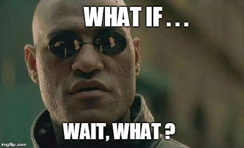 Matrix Morpheus Meme | WHAT IF . . . WAIT, WHAT ? | image tagged in memes,matrix morpheus | made w/ Imgflip meme maker