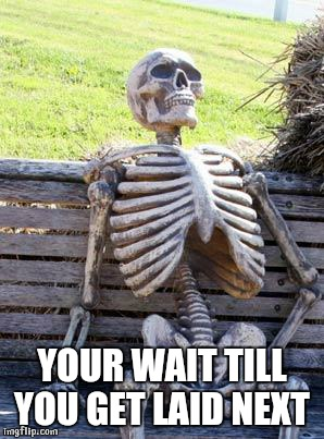 Waiting Skeleton Meme | YOUR WAIT TILL YOU GET LAID NEXT | image tagged in memes,waiting skeleton | made w/ Imgflip meme maker