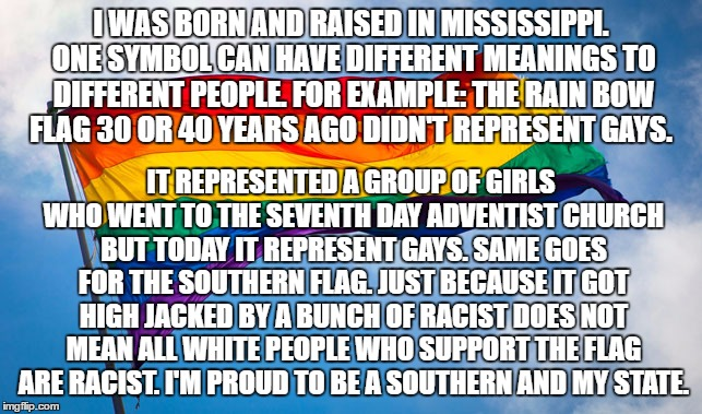 I WAS BORN AND RAISED IN MISSISSIPPI. ONE SYMBOL CAN HAVE DIFFERENT MEANINGS TO DIFFERENT PEOPLE. FOR EXAMPLE: THE RAIN BOW FLAG 30 OR 40 YE | made w/ Imgflip meme maker