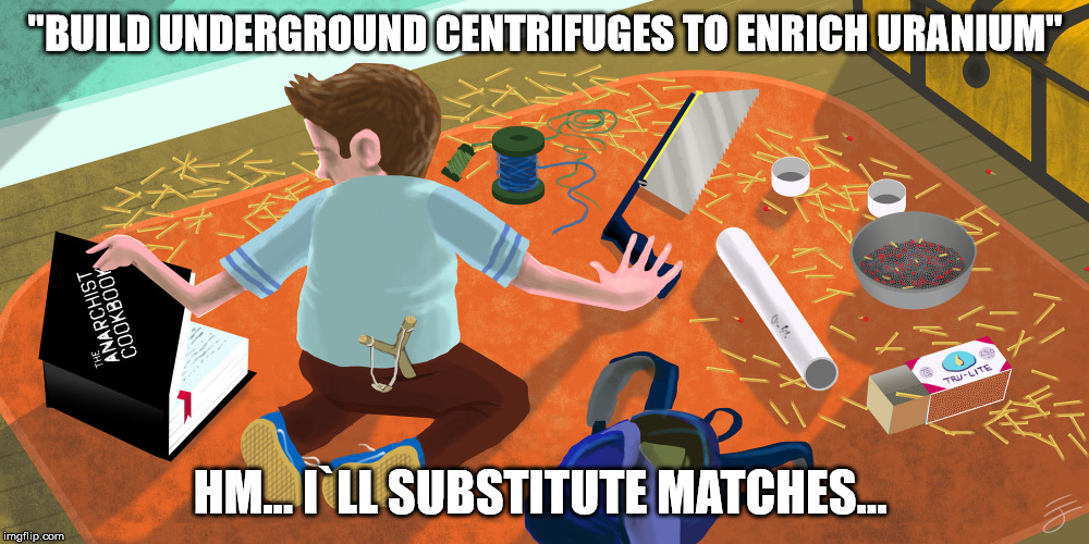 """BUILD UNDERGROUND CENTRIFUGES TO ENRICH URANIUM"" HM... I`LL SUBSTITUTE MATCHES... 