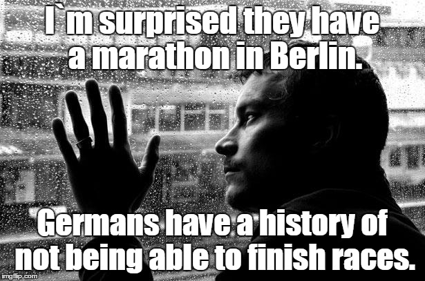 You read it Reich. |  I`m surprised they have a marathon in Berlin. Germans have a history of not being able to finish races. | image tagged in memes,over educated problems | made w/ Imgflip meme maker