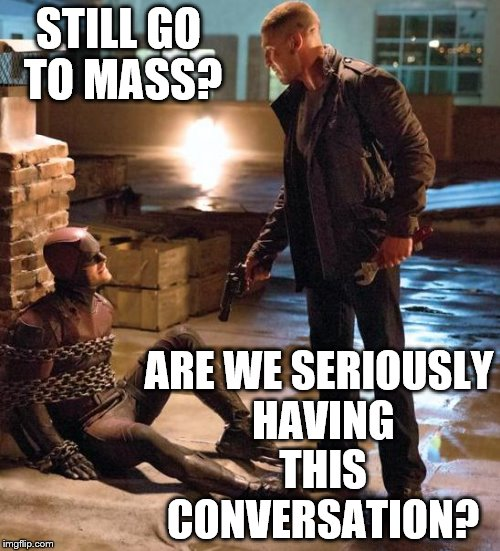 Very Catholic Daredevil | STILL GO TO MASS? ARE WE SERIOUSLY HAVING THIS CONVERSATION? | image tagged in daredevil,punisher,catholic,catholicism,castle,marvel | made w/ Imgflip meme maker
