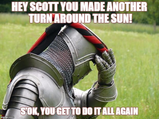 Medieval Problems | HEY SCOTT YOU MADE ANOTHER TURN AROUND THE SUN! S'OK, YOU GET TO DO IT ALL AGAIN | image tagged in medieval problems | made w/ Imgflip meme maker
