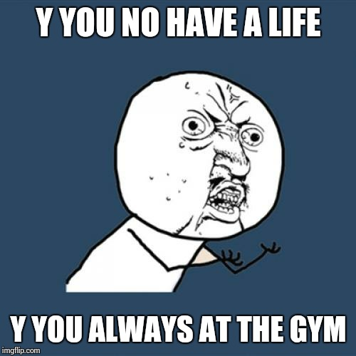 Y U No Meme | Y YOU NO HAVE A LIFE Y YOU ALWAYS AT THE GYM | image tagged in memes,y u no | made w/ Imgflip meme maker