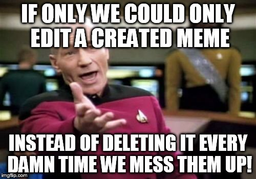 Create post delete | IF ONLY WE COULD ONLY EDIT A CREATED MEME INSTEAD OF DELETING IT EVERY DAMN TIME WE MESS THEM UP! | image tagged in memes,picard wtf | made w/ Imgflip meme maker