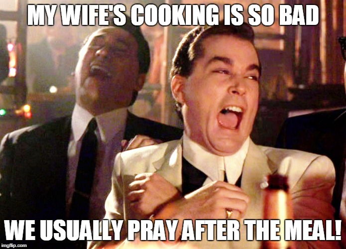 Good Fellas Hilarious Meme | MY WIFE'S COOKING IS SO BAD WE USUALLY PRAY AFTER THE MEAL! | image tagged in memes,good fellas hilarious | made w/ Imgflip meme maker